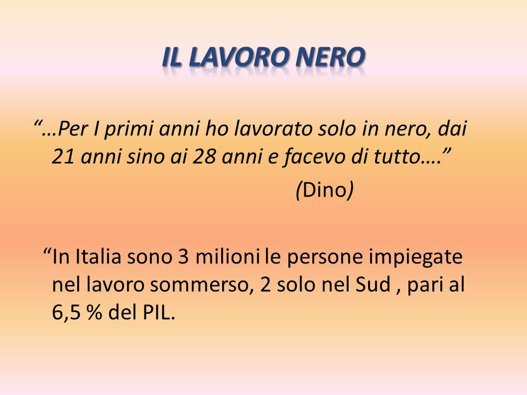 """""""…Per I primi anni ho lavorato solo in nero, dai 21 anni sino ai 28 anni e facevo di tutto…."""" (Dino) """"In Italia sono 3 milioni le persone impiegate ne"""