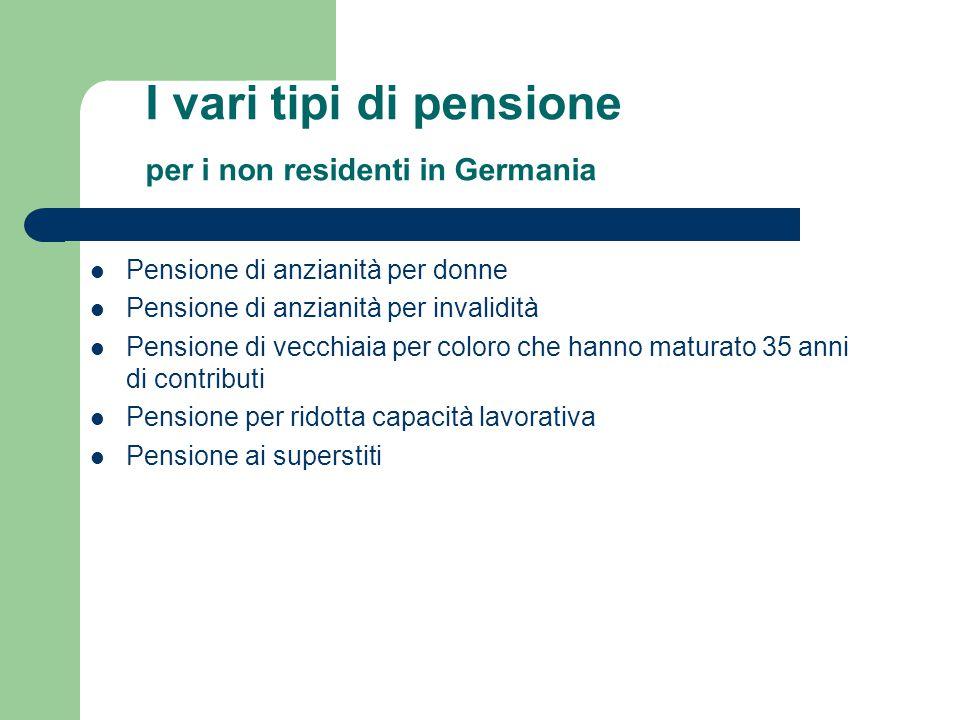 I vari tipi di pensione per i non residenti in Germania Pensione di anzianità per donne Pensione di anzianità per invalidità Pensione di vecchiaia per coloro che hanno maturato 35 anni di contributi Pensione per ridotta capacità lavorativa Pensione ai superstiti