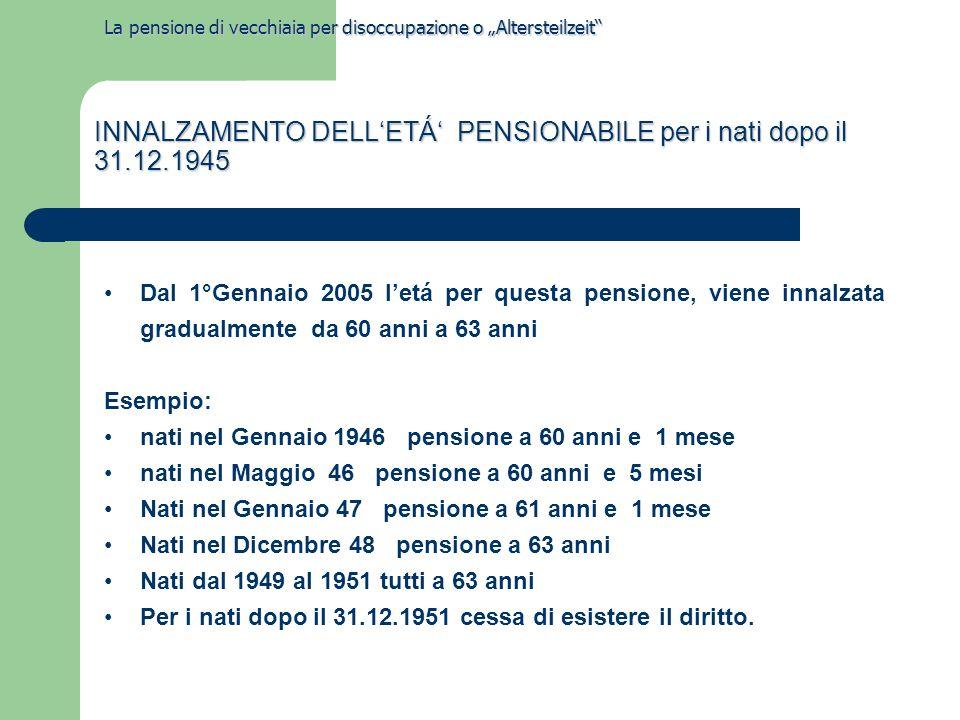 """La pensione di vecchiaia per disoccupazione o """"Altersteilzeit Dal 1°Gennaio 2005 l'etá per questa pensione, viene innalzata gradualmente da 60 anni a 63 anni Esempio: nati nel Gennaio 1946 pensione a 60 anni e 1 mese nati nel Maggio 46 pensione a 60 anni e 5 mesi Nati nel Gennaio 47 pensione a 61 anni e 1 mese Nati nel Dicembre 48 pensione a 63 anni Nati dal 1949 al 1951 tutti a 63 anni Per i nati dopo il 31.12.1951 cessa di esistere il diritto."""