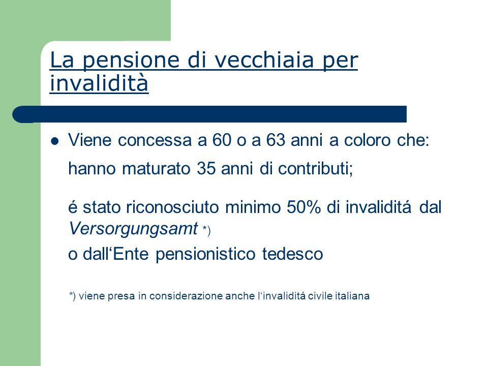 La pensione di vecchiaia per invalidità Viene concessa a 60 o a 63 anni a coloro che: hanno maturato 35 anni di contributi; é stato riconosciuto minimo 50% di invaliditá dal Versorgungsamt *) o dall'Ente pensionistico tedesco *) viene presa in considerazione anche l'invaliditá civile italiana
