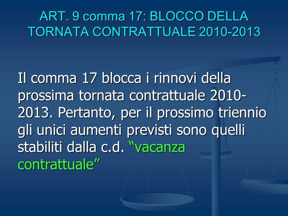 ART. 9 comma 17: BLOCCO DELLA TORNATA CONTRATTUALE 2010-2013 Il comma 17 blocca i rinnovi della prossima tornata contrattuale 2010- 2013. Pertanto, pe