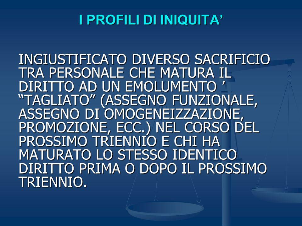 I PROFILI DI INIQUITA' INGIUSTIFICATO DIVERSO SACRIFICIO TRA PERSONALE CHE MATURA IL DIRITTO AD UN EMOLUMENTO ' TAGLIATO (ASSEGNO FUNZIONALE, ASSEGNO DI OMOGENEIZZAZIONE, PROMOZIONE, ECC.) NEL CORSO DEL PROSSIMO TRIENNIO E CHI HA MATURATO LO STESSO IDENTICO DIRITTO PRIMA O DOPO IL PROSSIMO TRIENNIO.