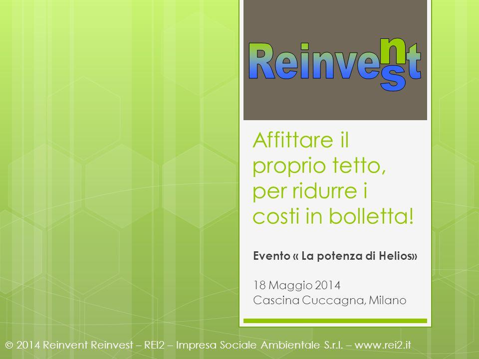 Affittare il proprio tetto, per ridurre i costi in bolletta! Evento « La potenza di Helios» 18 Maggio 2014 Cascina Cuccagna, Milano  2014 Reinvent Re