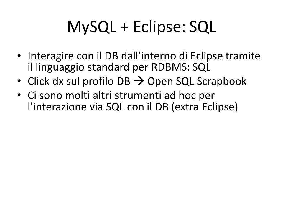 MySQL + Eclipse: SQL Interagire con il DB dall'interno di Eclipse tramite il linguaggio standard per RDBMS: SQL Click dx sul profilo DB  Open SQL Scr