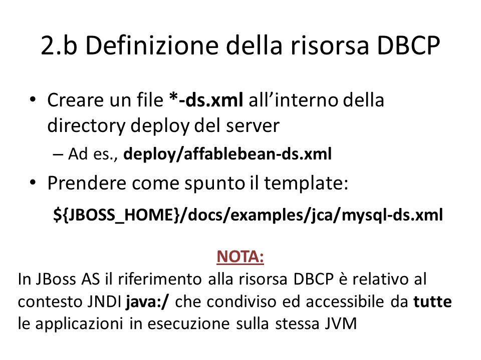 2.b Definizione della risorsa DBCP Creare un file *-ds.xml all'interno della directory deploy del server – Ad es., deploy/affablebean-ds.xml Prendere