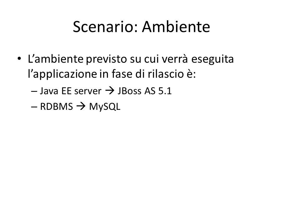 Scenario: Ambiente L'ambiente previsto su cui verrà eseguita l'applicazione in fase di rilascio è: – Java EE server  JBoss AS 5.1 – RDBMS  MySQL