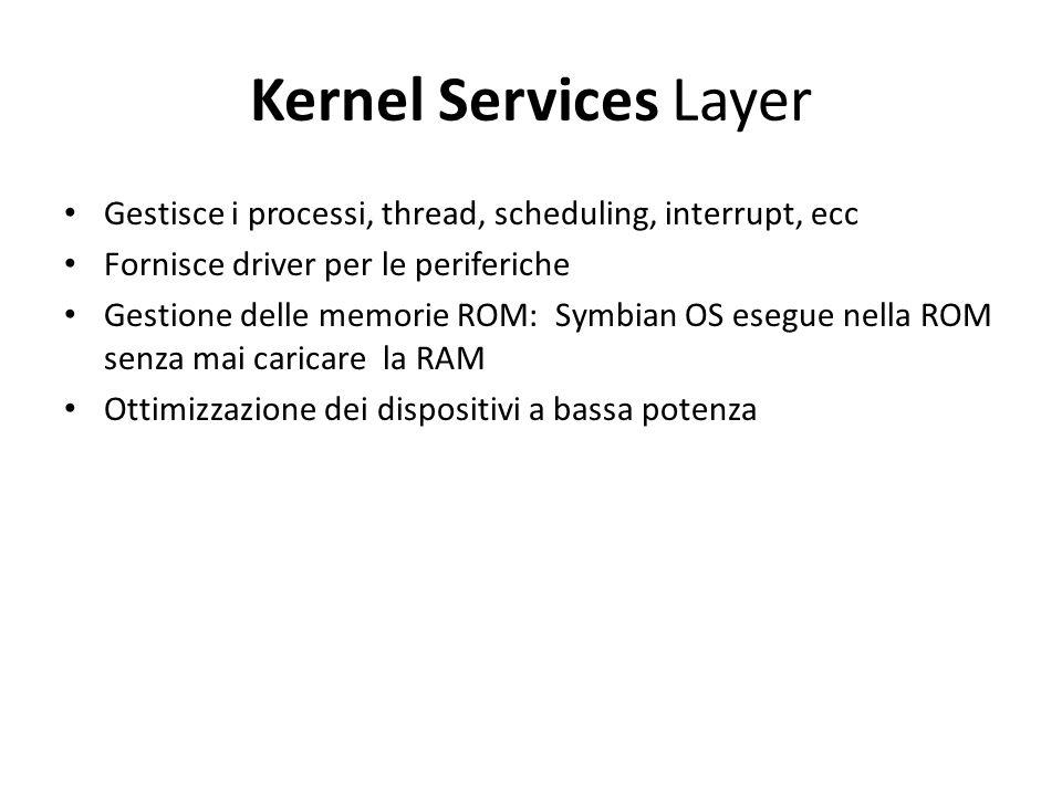 Kernel Services Layer Gestisce i processi, thread, scheduling, interrupt, ecc Fornisce driver per le periferiche Gestione delle memorie ROM: Symbian OS esegue nella ROM senza mai caricare la RAM Ottimizzazione dei dispositivi a bassa potenza