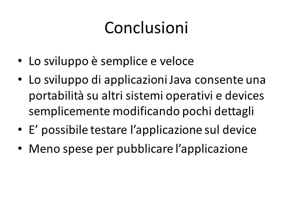 Conclusioni Lo sviluppo è semplice e veloce Lo sviluppo di applicazioni Java consente una portabilità su altri sistemi operativi e devices semplicemente modificando pochi dettagli E' possibile testare l'applicazione sul device Meno spese per pubblicare l'applicazione