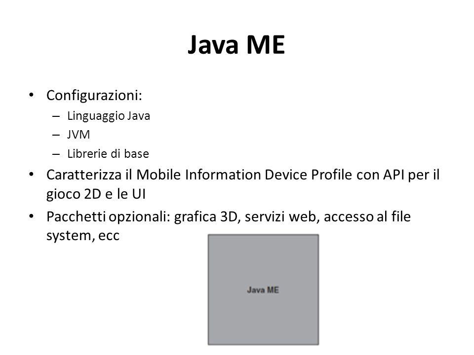 Java ME Configurazioni: – Linguaggio Java – JVM – Librerie di base Caratterizza il Mobile Information Device Profile con API per il gioco 2D e le UI Pacchetti opzionali: grafica 3D, servizi web, accesso al file system, ecc