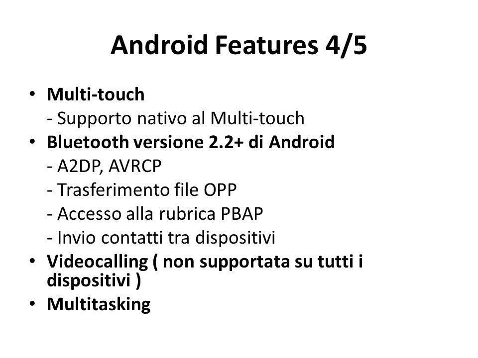Android Features 4/5 Multi-touch - Supporto nativo al Multi-touch Bluetooth versione 2.2+ di Android - A2DP, AVRCP - Trasferimento file OPP - Accesso