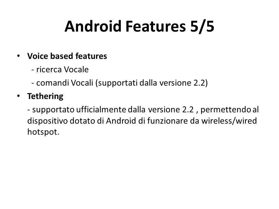 Android Features 5/5 Voice based features - ricerca Vocale - comandi Vocali (supportati dalla versione 2.2) Tethering - supportato ufficialmente dalla