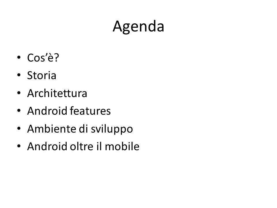 Agenda Cos'è? Storia Architettura Android features Ambiente di sviluppo Android oltre il mobile