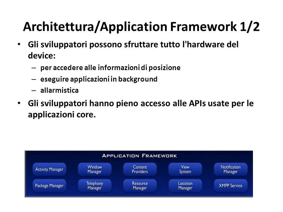 Architettura/Application Framework 1/2 Gli sviluppatori possono sfruttare tutto l'hardware del device: – per accedere alle informazioni di posizione –