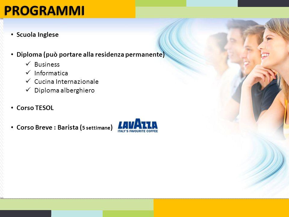 Scuola Inglese Diploma (può portare alla residenza permanente) Business Informatica Cucina Internazionale Diploma alberghiero Corso TESOL Corso Breve : Barista ( 5 settimane ) PROGRAMMI