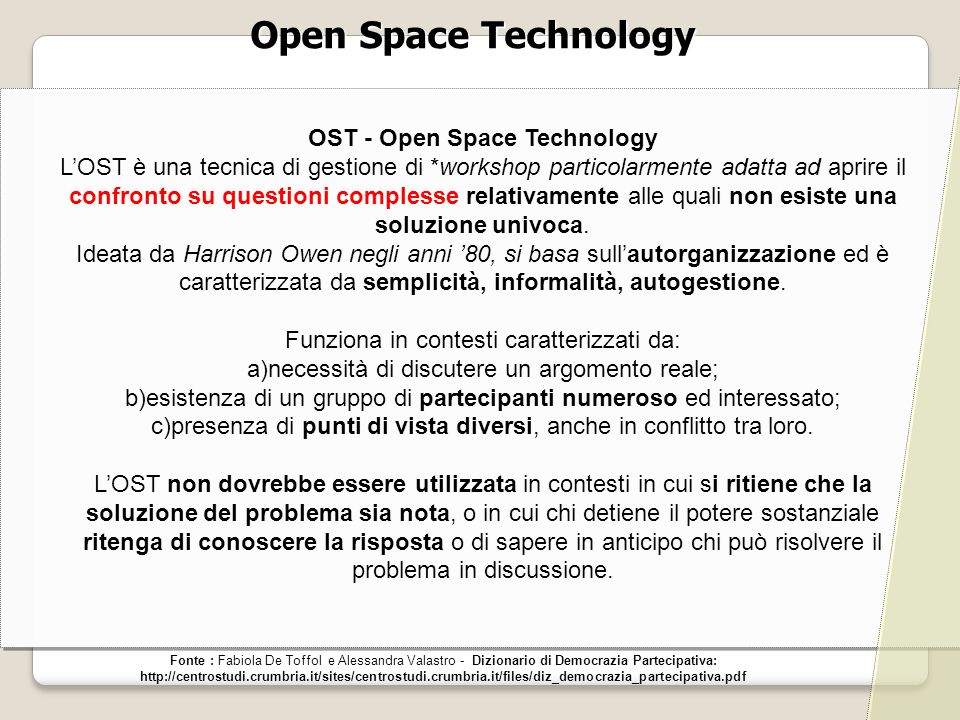 Open Space Technology Fonte : Fabiola De Toffol e Alessandra Valastro - Dizionario di Democrazia Partecipativa: http://centrostudi.crumbria.it/sites/c