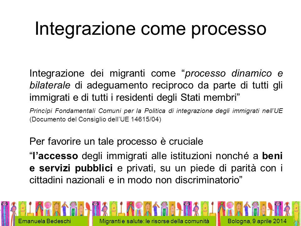 Bologna, 9 aprile 2014Emanuela BedeschiMigranti e salute: le risorse della comunità Integrazione come processo Integrazione dei migranti come processo dinamico e bilaterale di adeguamento reciproco da parte di tutti gli immigrati e di tutti i residenti degli Stati membri Princìpi Fondamentali Comuni per la Politica di integrazione degli immigrati nell'UE (Documento del Consiglio dell'UE 14615/04) Per favorire un tale processo è cruciale l'accesso degli immigrati alle istituzioni nonché a beni e servizi pubblici e privati, su un piede di parità con i cittadini nazionali e in modo non discriminatorio