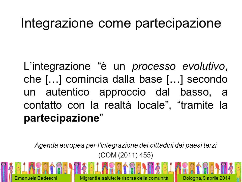 Bologna, 9 aprile 2014Emanuela BedeschiMigranti e salute: le risorse della comunità Integrazione come partecipazione L'integrazione è un processo evolutivo, che […] comincia dalla base […] secondo un autentico approccio dal basso, a contatto con la realtà locale , tramite la partecipazione Agenda europea per l'integrazione dei cittadini dei paesi terzi (COM (2011) 455)