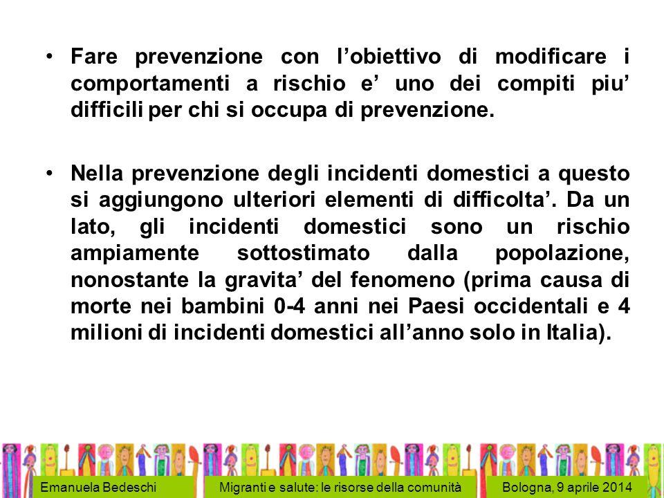 Bologna, 9 aprile 2014Emanuela BedeschiMigranti e salute: le risorse della comunità Fare prevenzione con l'obiettivo di modificare i comportamenti a rischio e' uno dei compiti piu' difficili per chi si occupa di prevenzione.