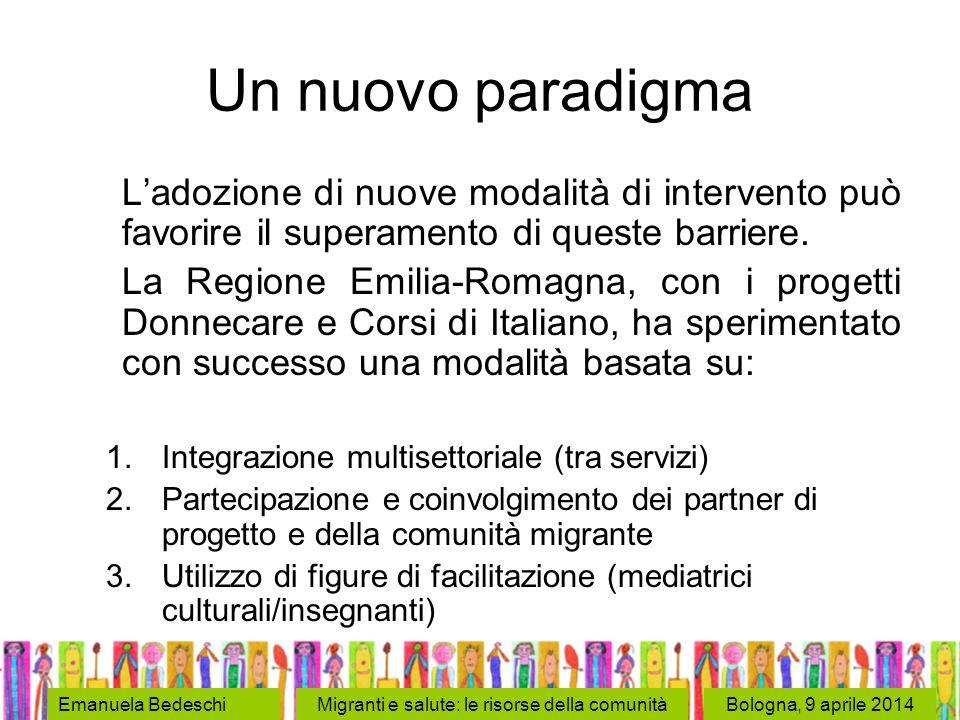 Bologna, 9 aprile 2014Emanuela BedeschiMigranti e salute: le risorse della comunità Un nuovo paradigma L'adozione di nuove modalità di intervento può favorire il superamento di queste barriere.