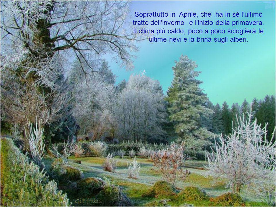 Soprattutto in Aprile, che ha in sé l'ultimo tratto dell'inverno e l'inizio della primavera.