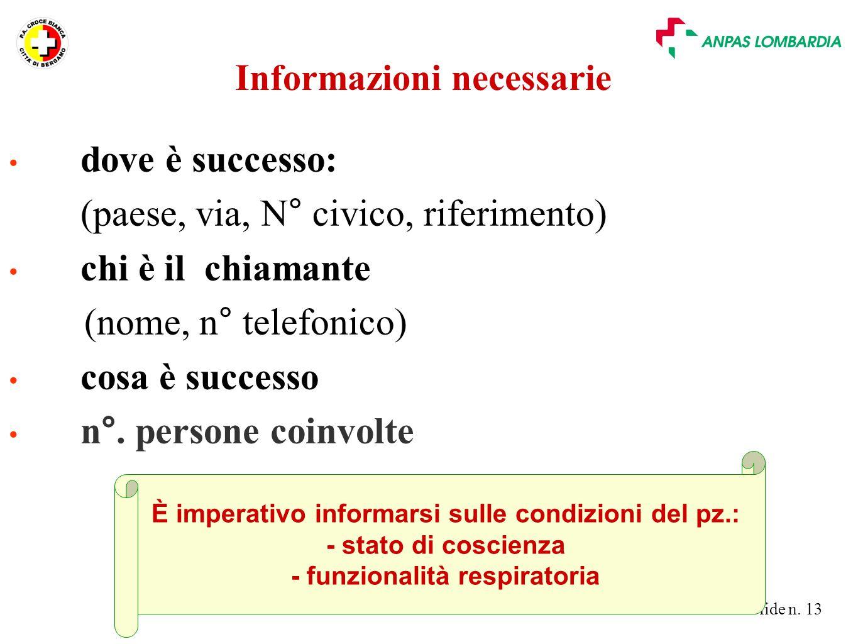Slide n. 13 Informazioni necessarie dove è successo: (paese, via, N° civico, riferimento) chi è il chiamante (nome, n° telefonico) cosa è successo n°.