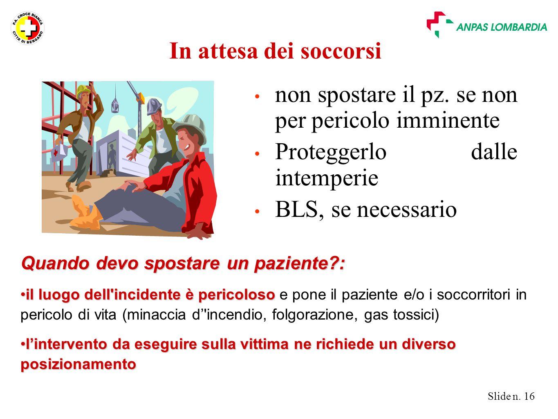 Slide n. 16 In attesa dei soccorsi non spostare il pz. se non per pericolo imminente Proteggerlo dalle intemperie BLS, se necessario Quando devo spost