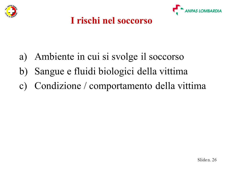 Slide n. 26 I rischi nel soccorso a)Ambiente in cui si svolge il soccorso b)Sangue e fluidi biologici della vittima c)Condizione / comportamento della