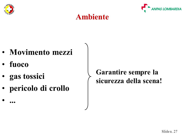 Slide n. 27 Ambiente Movimento mezzi fuoco gas tossici pericolo di crollo... Garantire sempre la sicurezza della scena!