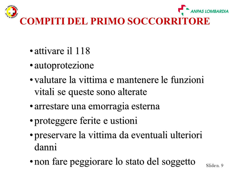 Slide n. 9 COMPITI DEL PRIMO SOCCORRITORE attivare il 118attivare il 118 autoprotezioneautoprotezione valutare la vittima e mantenere le funzioni vita