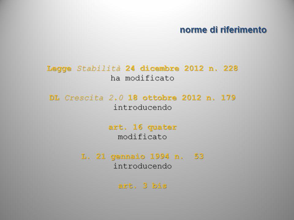 norme di riferimento Legge Stabilità 24 dicembre 2012 n. 228 ha modificato DL Crescita 2.0 18 ottobre 2012 n. 179 introducendo art. 16 quater modifica