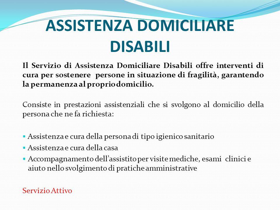 ASSISTENZA DOMICILIARE DISABILI Il Servizio di Assistenza Domiciliare Disabili offre interventi di cura per sostenere persone in situazione di fragili