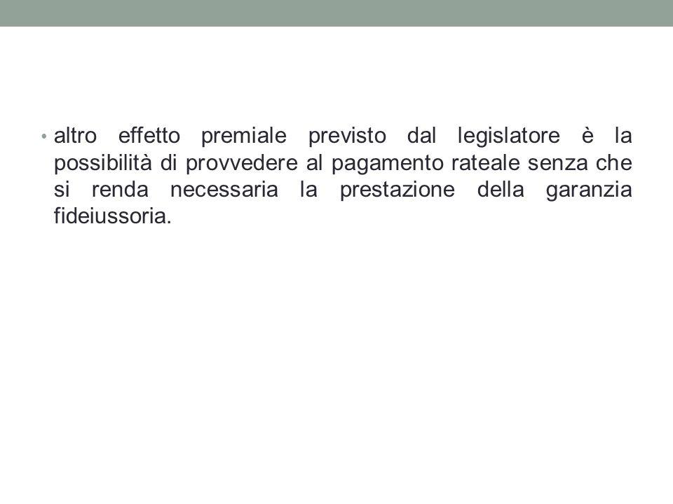 altro effetto premiale previsto dal legislatore è la possibilità di provvedere al pagamento rateale senza che si renda necessaria la prestazione della