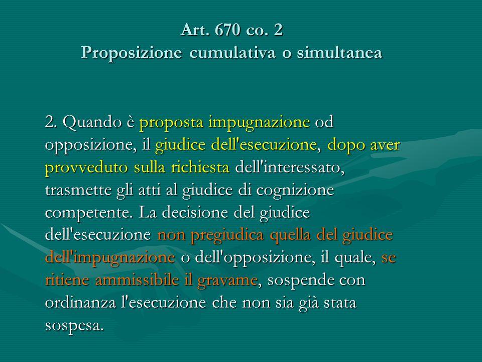 Art. 670 co. 2 Proposizione cumulativa o simultanea 2. Quando è proposta impugnazione od opposizione, il giudice dell'esecuzione, dopo aver provveduto