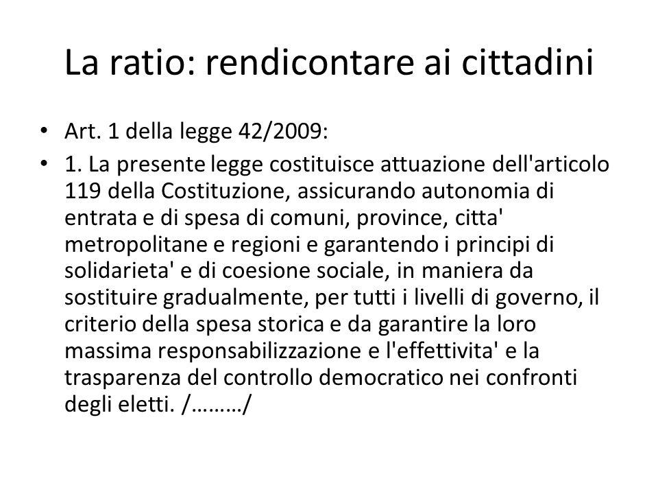 La ratio: rendicontare ai cittadini Art. 1 della legge 42/2009: 1. La presente legge costituisce attuazione dell'articolo 119 della Costituzione, assi