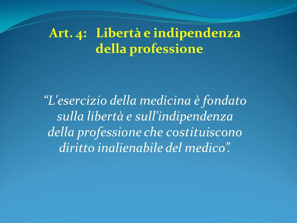 """Art. 4: Libertà e indipendenza della professione """"L'esercizio della medicina è fondato sulla libertà e sull'indipendenza della professione che costitu"""