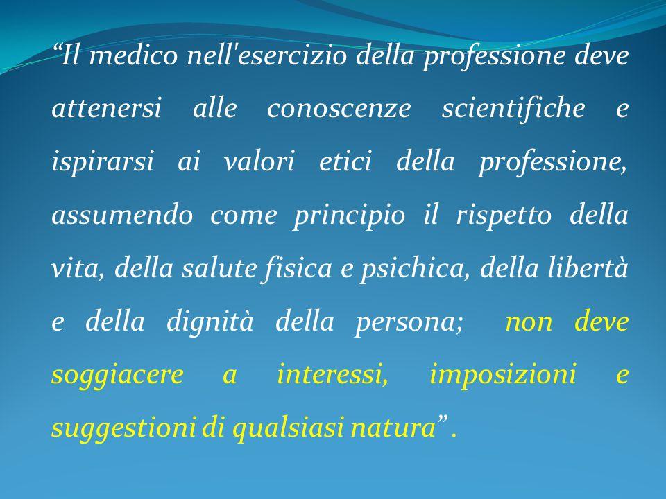 """""""Il medico nell'esercizio della professione deve attenersi alle conoscenze scientifiche e ispirarsi ai valori etici della professione, assumendo come"""
