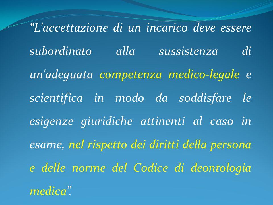 L accettazione di un incarico deve essere subordinato alla sussistenza di un adeguata competenza medico-legale e scientifica in modo da soddisfare le esigenze giuridiche attinenti al caso in esame, nel rispetto dei diritti della persona e delle norme del Codice di deontologia medica .