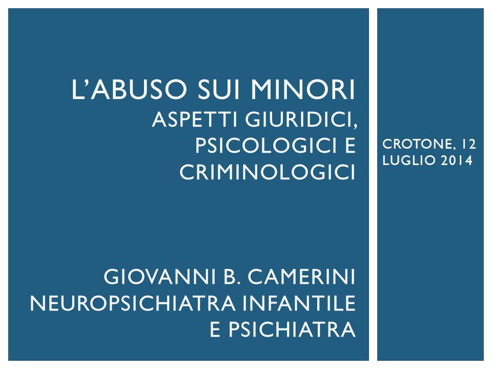 CROTONE, 12 LUGLIO 2014 L'ABUSO SUI MINORI ASPETTI GIURIDICI, PSICOLOGICI E CRIMINOLOGICI GIOVANNI B. CAMERINI NEUROPSICHIATRA INFANTILE E PSICHIATRA