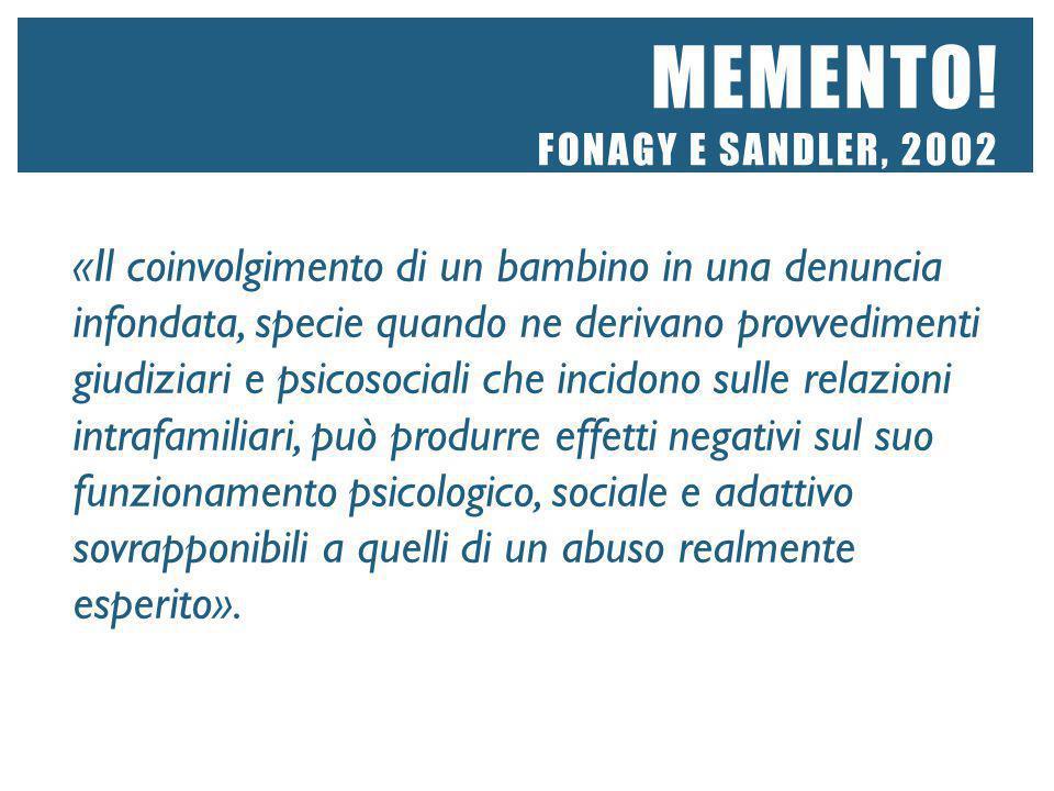 MEMENTO! FONAGY E SANDLER, 2002 «Il coinvolgimento di un bambino in una denuncia infondata, specie quando ne derivano provvedimenti giudiziari e psico