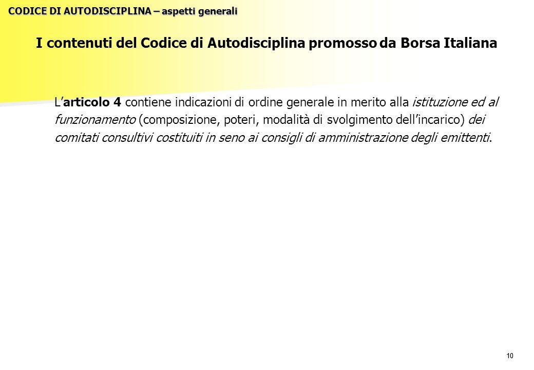 10 I contenuti del Codice di Autodisciplina promosso da Borsa Italiana L'articolo 4 contiene indicazioni di ordine generale in merito alla istituzione ed al funzionamento (composizione, poteri, modalità di svolgimento dell'incarico) dei comitati consultivi costituiti in seno ai consigli di amministrazione degli emittenti.