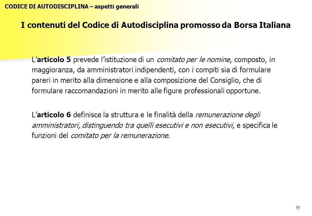 11 I contenuti del Codice di Autodisciplina promosso da Borsa Italiana L'articolo 5 prevede l'istituzione di un comitato per le nomine, composto, in maggioranza, da amministratori indipendenti, con i compiti sia di formulare pareri in merito alla dimensione e alla composizione del Consiglio, che di formulare raccomandazioni in merito alle figure professionali opportune.