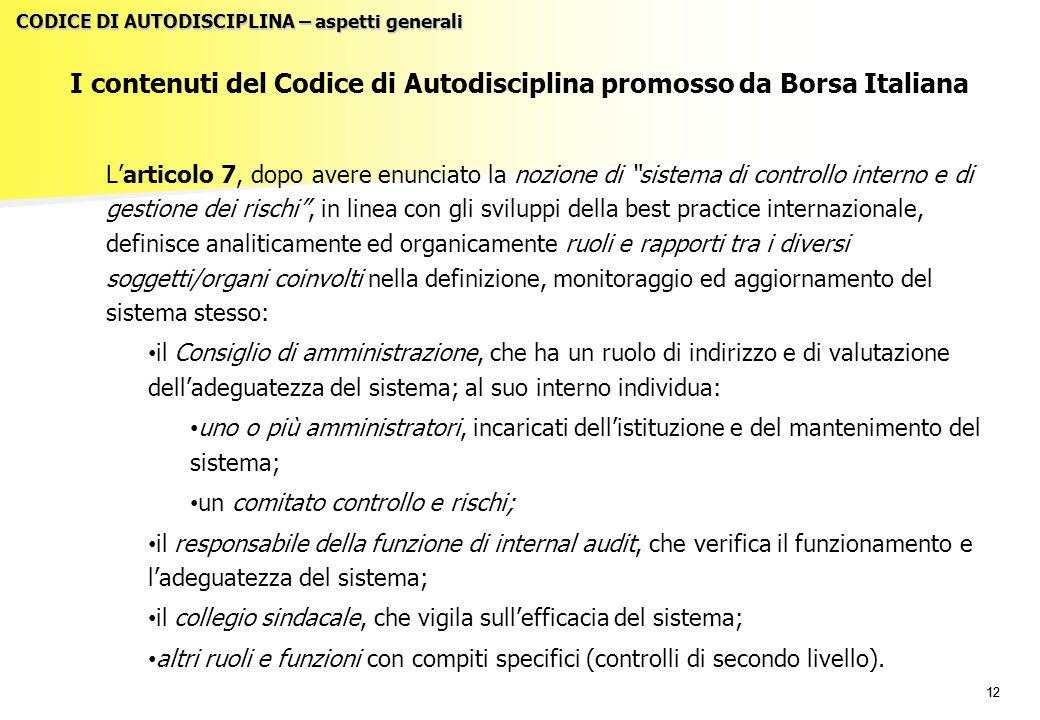 12 I contenuti del Codice di Autodisciplina promosso da Borsa Italiana L'articolo 7, dopo avere enunciato la nozione di sistema di controllo interno e di gestione dei rischi , in linea con gli sviluppi della best practice internazionale, definisce analiticamente ed organicamente ruoli e rapporti tra i diversi soggetti/organi coinvolti nella definizione, monitoraggio ed aggiornamento del sistema stesso: il Consiglio di amministrazione, che ha un ruolo di indirizzo e di valutazione dell'adeguatezza del sistema; al suo interno individua: uno o più amministratori, incaricati dell'istituzione e del mantenimento del sistema; un comitato controllo e rischi; il responsabile della funzione di internal audit, che verifica il funzionamento e l'adeguatezza del sistema; il collegio sindacale, che vigila sull'efficacia del sistema; altri ruoli e funzioni con compiti specifici (controlli di secondo livello).