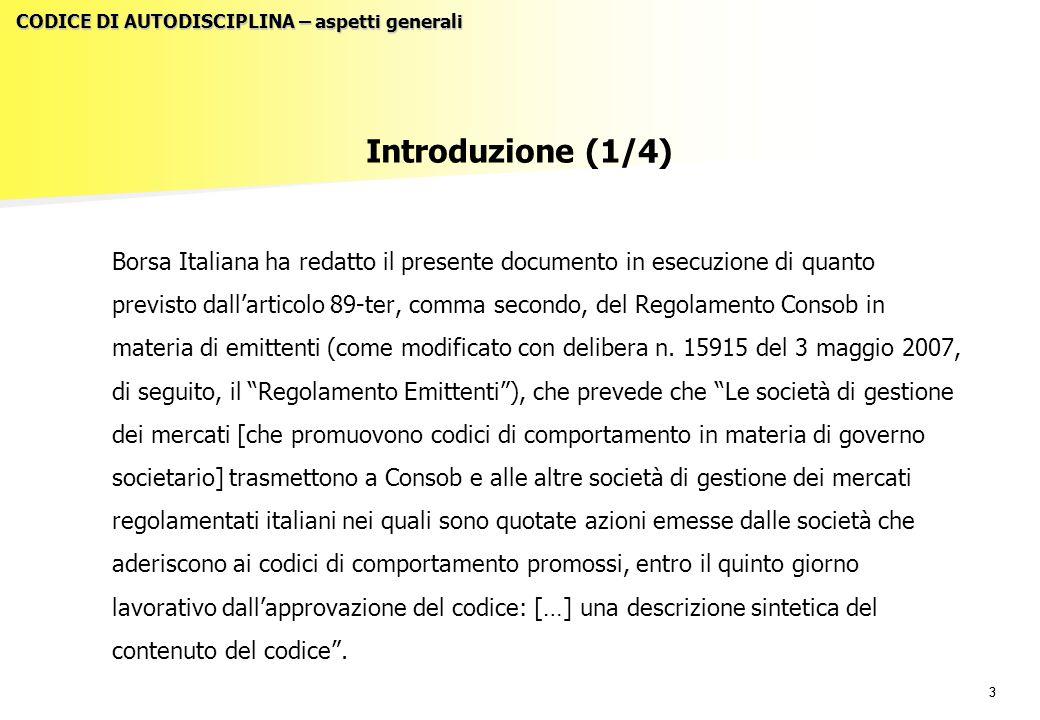 44 Introduzione (2/4) Si evidenzia, in proposito, che nel marzo del 2005 Borsa Italiana – società di gestione di mercati regolamentati – ha promosso la costituzione di un Comitato per la corporate governance, fortemente rappresentativo dell'imprenditoria italiana e dei partecipanti ai mercati, al fine di rielaborare i principi di buona governance (già codificati nel precedente Codice di Autodisciplina delle Società Quotate pubblicato nel 1999 e rivisitato nel 2002) alla luce delle linee evolutive della best practice, tenendo conto del mutato quadro normativo a livello nazionale, comunitario ed internazionale.