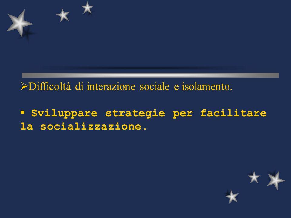  Difficoltà di interazione sociale e isolamento.  Sviluppare strategie per facilitare la socializzazione.