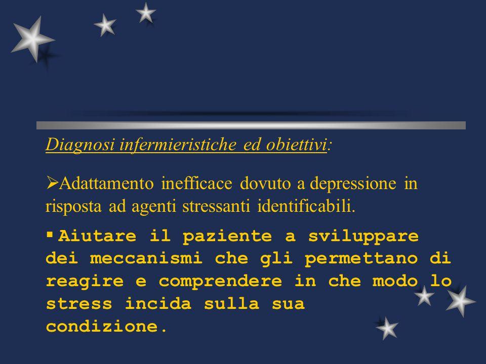 Diagnosi infermieristiche ed obiettivi:  Adattamento inefficace dovuto a depressione in risposta ad agenti stressanti identificabili.  Aiutare il pa