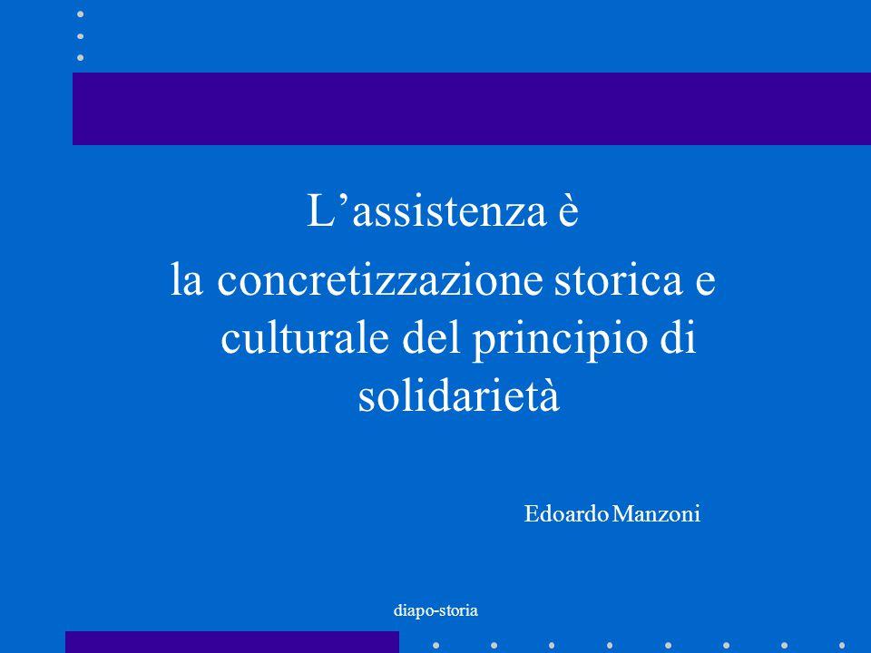 diapo-storia L'assistenza è la concretizzazione storica e culturale del principio di solidarietà Edoardo Manzoni