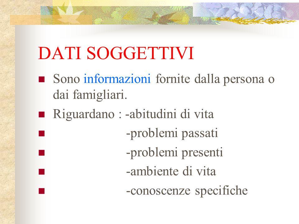DATI SOGGETTIVI Sono informazioni fornite dalla persona o dai famigliari. Riguardano : -abitudini di vita -problemi passati -problemi presenti -ambien