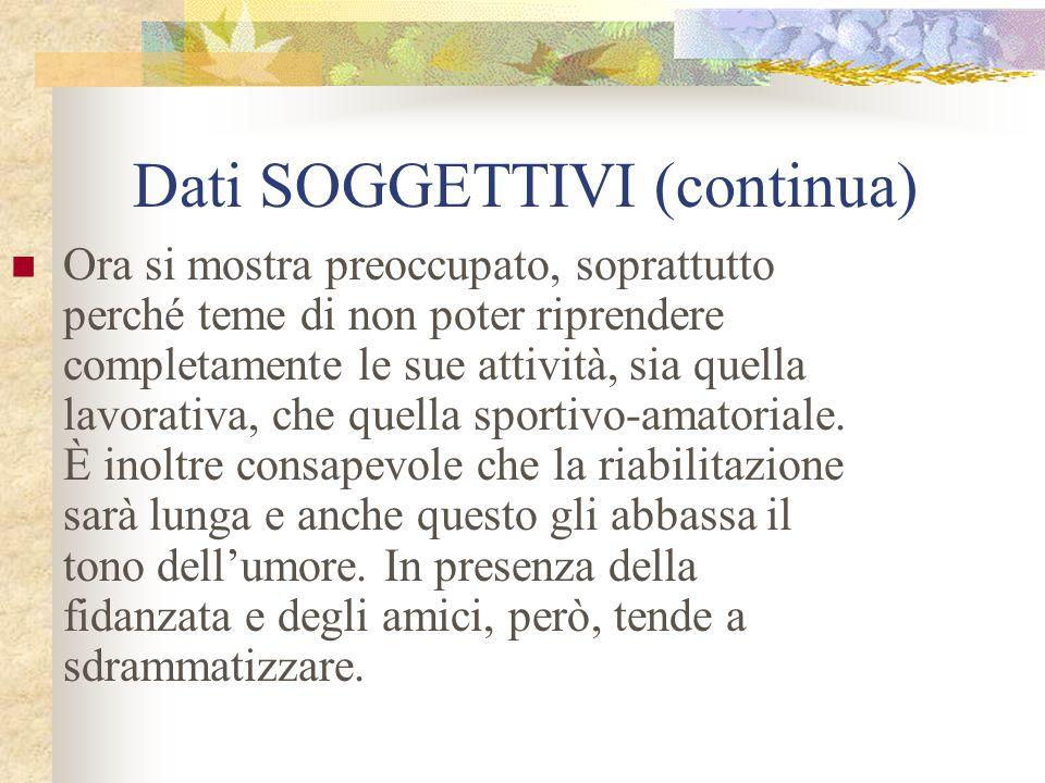 Dati SOGGETTIVI (continua) Ora si mostra preoccupato, soprattutto perché teme di non poter riprendere completamente le sue attività, sia quella lavora