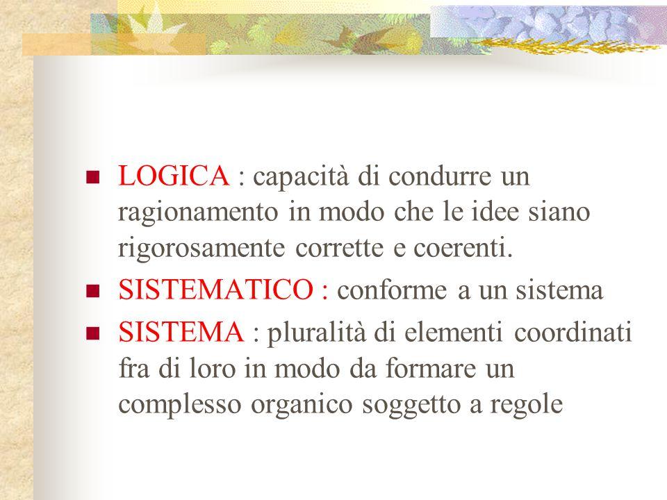 LOGICA : capacità di condurre un ragionamento in modo che le idee siano rigorosamente corrette e coerenti. SISTEMATICO : conforme a un sistema SISTEMA