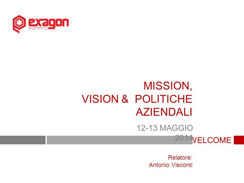 WELCOME MISSION, VISION & POLITICHE AZIENDALI 12-13 MAGGIO 2014 Relatore: Antonio Visconti
